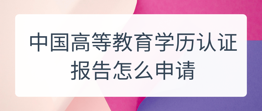 中国高等教育学历认证报告怎么申请