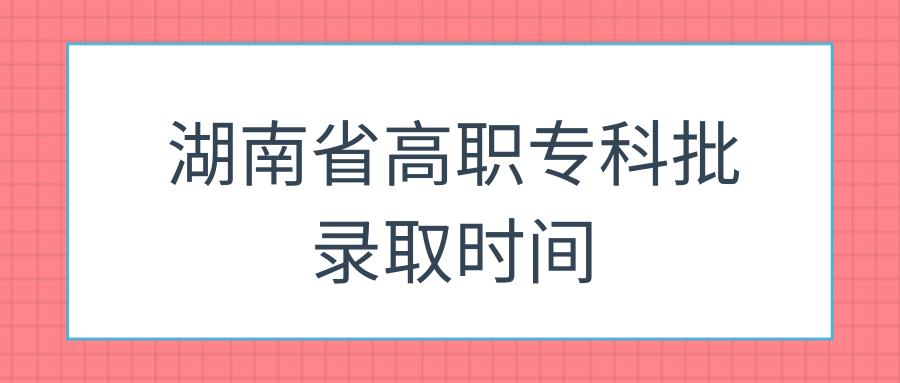 湖南省高职专科批录取时间