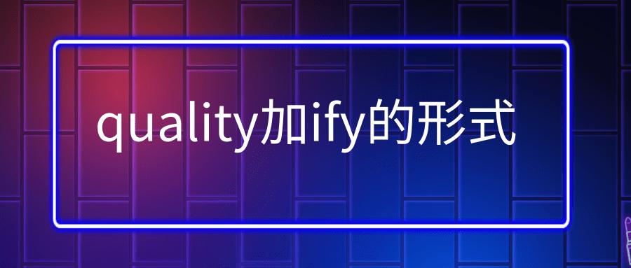quality加ify的形式