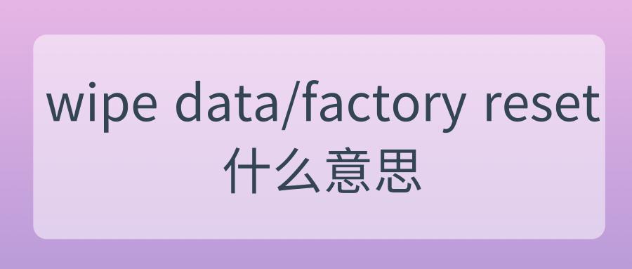 wipe data/factory reset什么意思