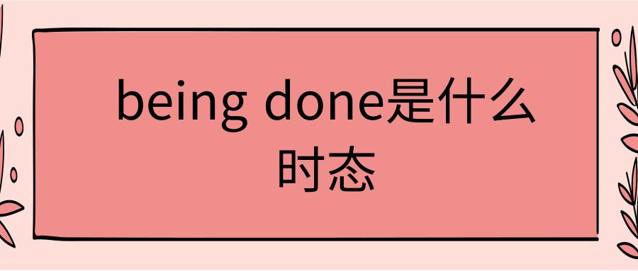 being done是什么时态
