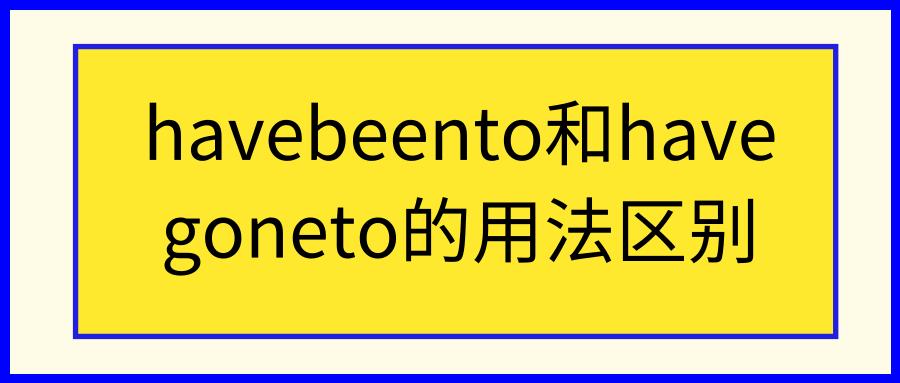 havebeento和havegoneto的用法区别