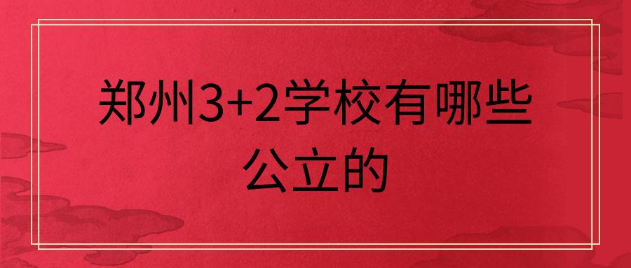 郑州3+2学校有哪些公立的