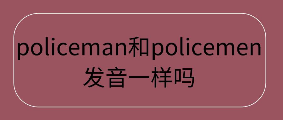 policeman和policemen发音一样吗