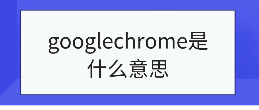 googlechrome是什么意思