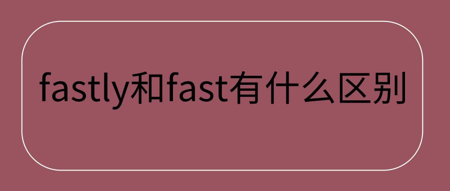 fastly和fast有什么区别