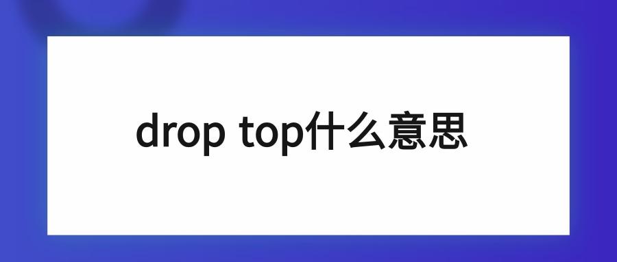 drop top什么意思