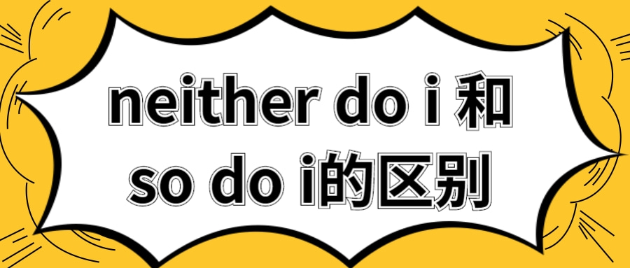 neither do i 和so do i的区别