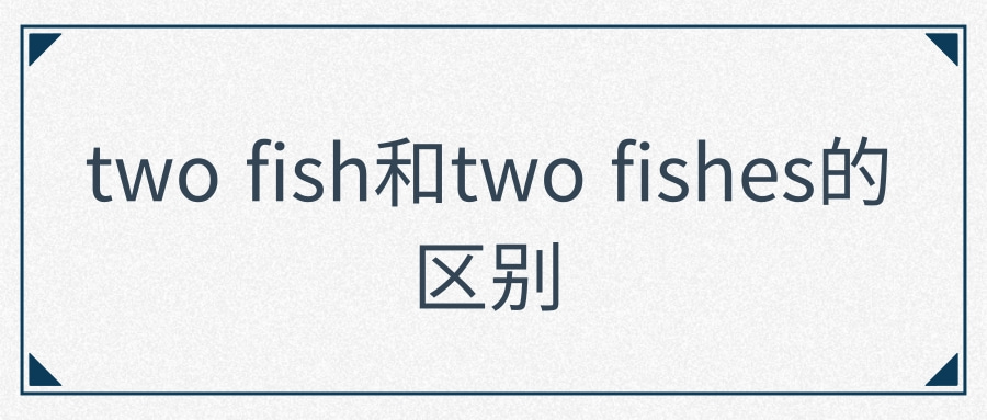 two fish和two fishes的区别