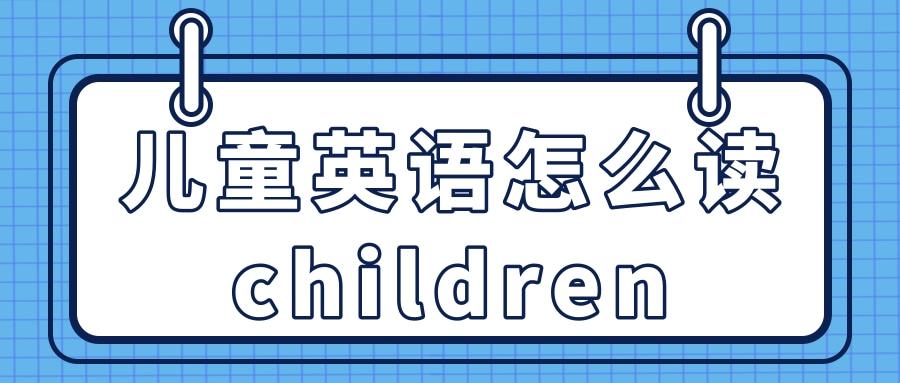 儿童英语怎么读children