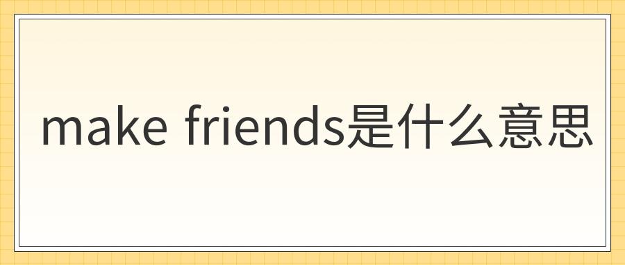 make friends是什么意思