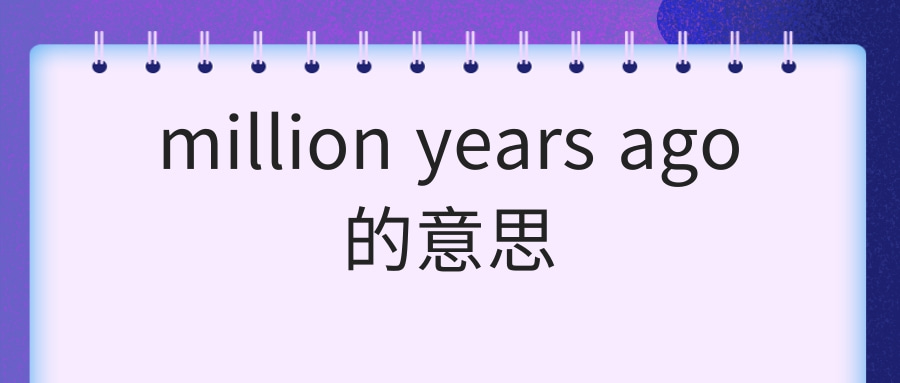 million years ago的意思