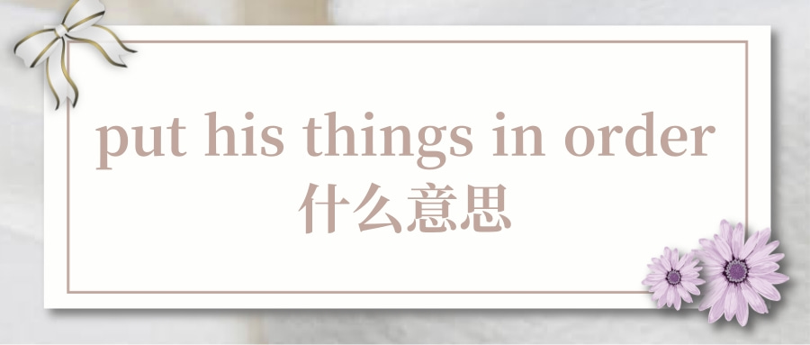 put his things in order什么意思