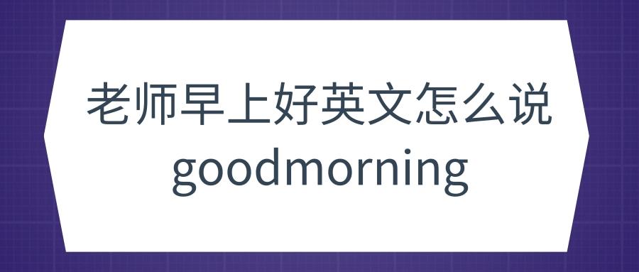 老师早上好英文怎么说goodmorning