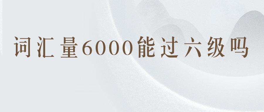 词汇量6000能过六级吗